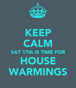 Poster: KEEP CALM SAT 17th IS TIME FOR HOUSE WARMINGS