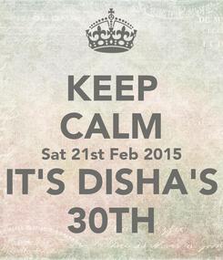 Poster: KEEP CALM Sat 21st Feb 2015 IT'S DISHA'S 30TH