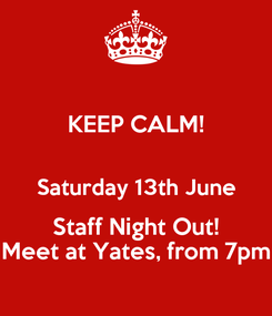 Poster: KEEP CALM!  Saturday 13th June Staff Night Out! Meet at Yates, from 7pm