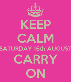 Poster: KEEP CALM SATURDAY 16th AUGUST CARRY ON
