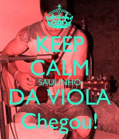 Poster: KEEP CALM SAULINHO DA VIOLA Chegou!
