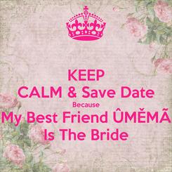 Poster: KEEP CALM & Save Date Because My Best Friend ÛMĚMÃ Is The Bride