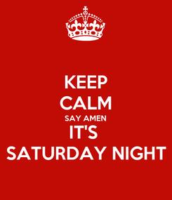 Poster: KEEP CALM SAY AMEN IT'S  SATURDAY NIGHT
