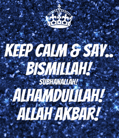Poster: KEEP CALM & say.. Bismillah! SubhanAllah! alhamdulilah! Allah Akbar!