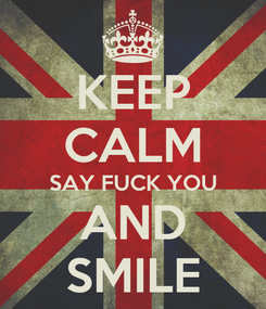 Poster: KEEP CALM SAY FUCK YOU AND SMILE