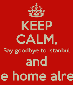 Poster: KEEP CALM, Say goodbye to Istanbul and come home already!