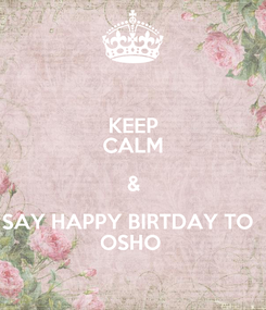 Poster: KEEP CALM & SAY HAPPY BIRTDAY TO   OSHO