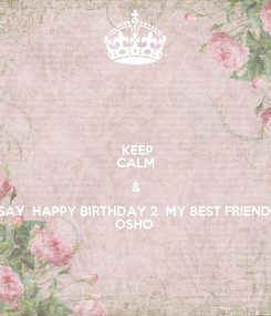 Poster:  KEEP CALM & SAY  HAPPY BIRTHDAY 2  MY BEST FRIEND  OSHO