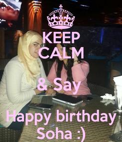 Poster: KEEP CALM & Say  Happy birthday Soha :)