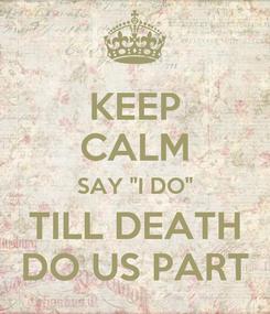 """Poster: KEEP CALM SAY """"I DO"""" TILL DEATH DO US PART"""
