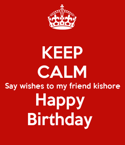 Poster: KEEP CALM Say wishes to my friend kishore  Happy  Birthday