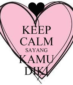 Poster: KEEP CALM SAYANG KAMU DIKI