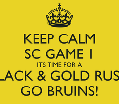 Poster: KEEP CALM SC GAME 1 ITS TIME FOR A BLACK & GOLD RUSH GO BRUINS!