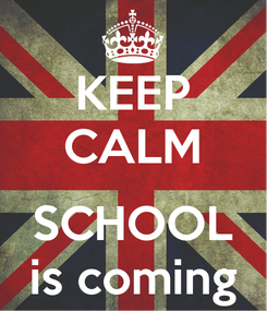 Poster: KEEP CALM  SCHOOL is coming