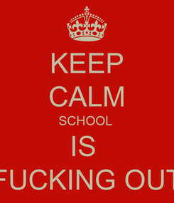 Poster: KEEP CALM SCHOOL  IS  FUCKING OUT