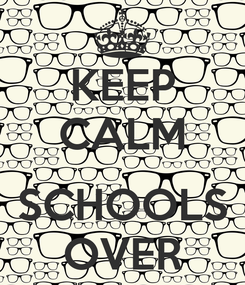 Poster: KEEP CALM  SCHOOLS OVER