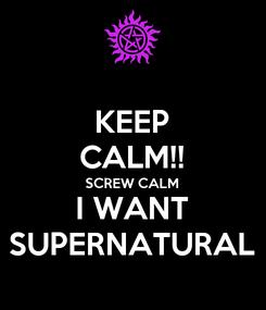 Poster: KEEP CALM!! SCREW CALM I WANT SUPERNATURAL