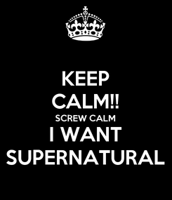 Poster: KEEP CALM!! SCREW CALM I WANT SUPERNATURAL