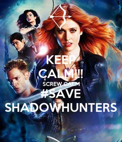 Poster: KEEP CALM!!! SCREW CALM #SAVE SHADOWHUNTERS