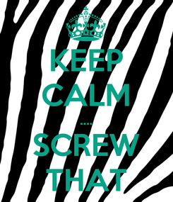 Poster: KEEP CALM .... SCREW THAT