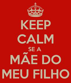 Poster: KEEP CALM SE A  MÃE DO MEU FILHO