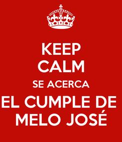 Poster: KEEP CALM SE ACERCA EL CUMPLE DE  MELO JOSÉ