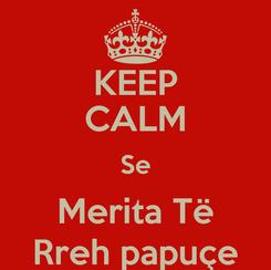 Poster: KEEP CALM Se Merita Të Rreh papuçe