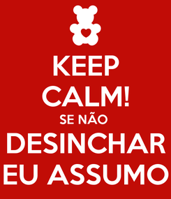 Poster: KEEP CALM! SE NÃO  DESINCHAR EU ASSUMO