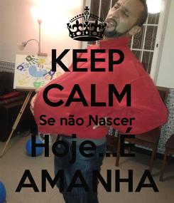 Poster: KEEP CALM Se não Nascer Hoje...É  AMANHA