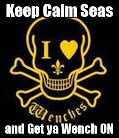 Poster: Keep Calm Seas and Get ya Wench ON