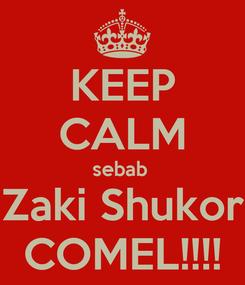 Poster: KEEP CALM sebab  Zaki Shukor COMEL!!!!