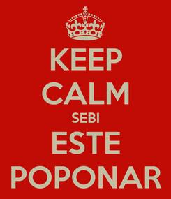 Poster: KEEP CALM SEBI ESTE POPONAR