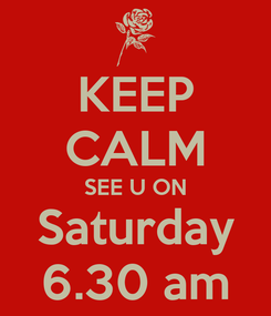 Poster: KEEP CALM SEE U ON Saturday 6.30 am