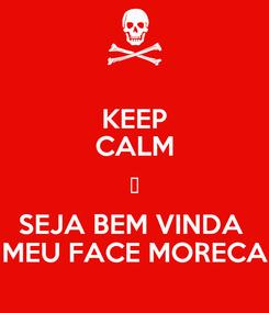 Poster: KEEP CALM 💜 SEJA BEM VINDA  MEU FACE MORECA