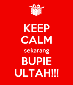 Poster: KEEP CALM sekarang BUPIE ULTAH!!!