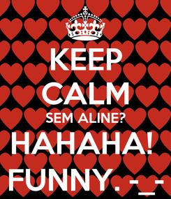 Poster: KEEP CALM SEM ALINE? HAHAHA!  FUNNY. -_-