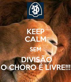 Poster: KEEP CALM SEM  DIVISÃO O CHORO É LIVRE!!!