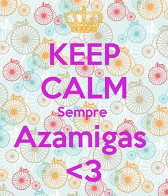 Poster: KEEP CALM Sempre  Azamigas  <3