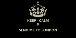 Poster: KEEP - CALM &  SEND ME TO LONDON