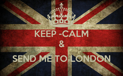 Poster: KEEP -CALM &  SEND ME TO LONDON