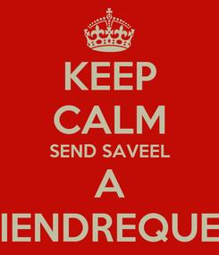 Poster: KEEP CALM SEND SAVEEL A FRIENDREQUEST