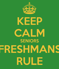 Poster: KEEP CALM SENIORS FRESHMANS RULE