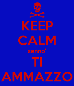 Poster: KEEP CALM senno' TI AMMAZZO