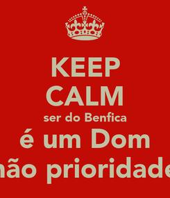 Poster: KEEP CALM ser do Benfica é um Dom não prioridade