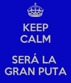 Poster: KEEP CALM  SERÁ LA  GRAN PUTA