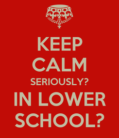 Poster: KEEP CALM SERIOUSLY? IN LOWER SCHOOL?