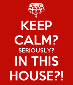 Poster: KEEP CALM? SERIOUSLY? IN THIS HOUSE?!