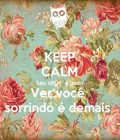 Poster: KEEP CALM Seu olhar  é lindo Ver você  sorrindo é demais
