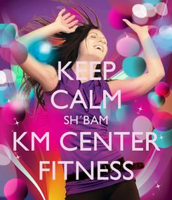 Poster: KEEP CALM SH´BAM KM CENTER FITNESS