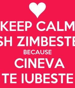 Poster: KEEP CALM SH ZIMBESTE BECAUSE  CINEVA TE IUBESTE